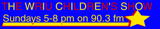 The WRIU Children's Show! Sundays 5-8pm on 90.3FM WRIU Kingston.